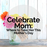 Celebrate Mom: Where to Take Her This Mother's Day